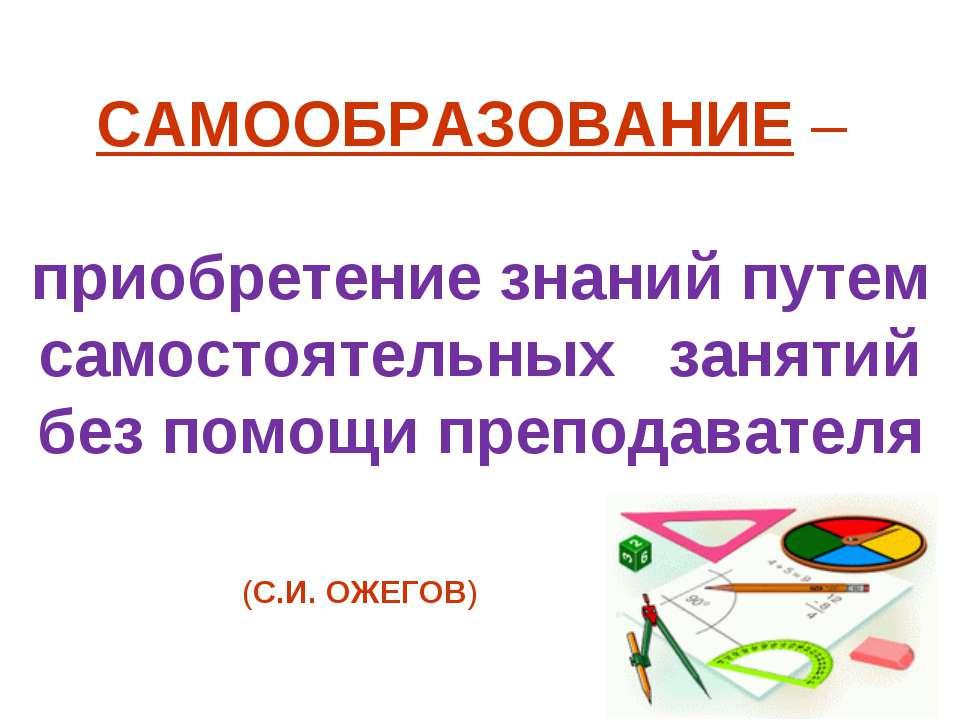 САМООБРАЗОВАНИЕ – приобретение знаний путем самостоятельных занятий без помощ...