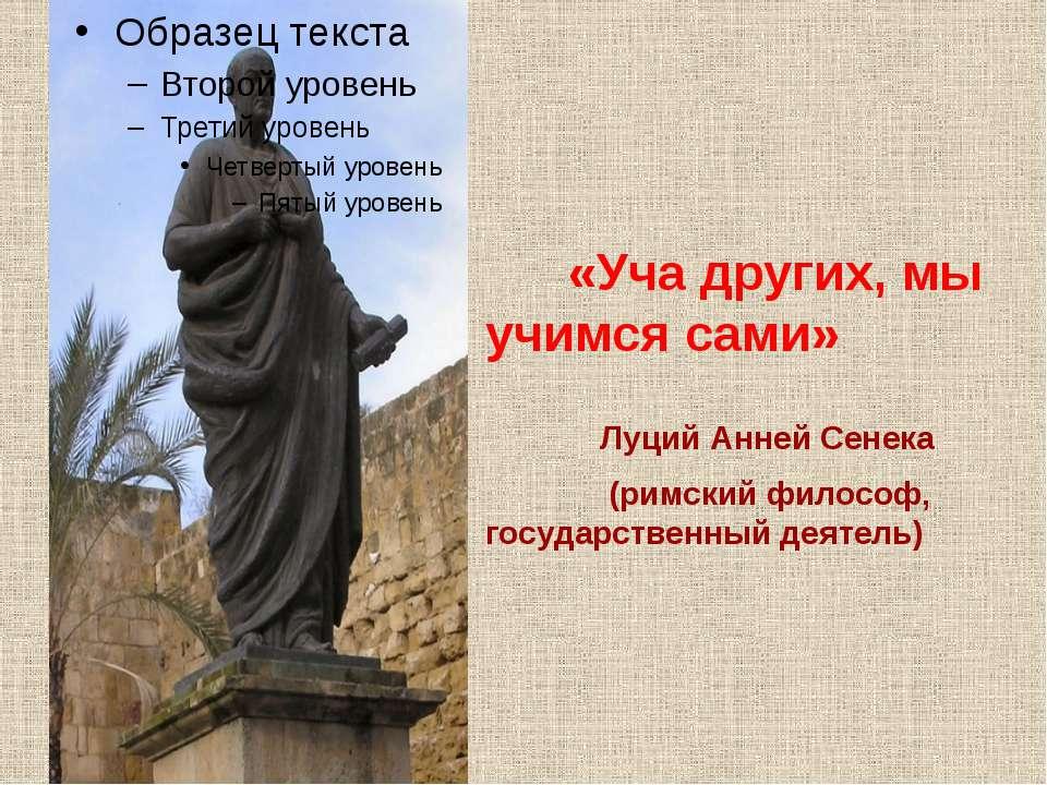 «Уча других, мы учимся сами» Луций Анней Сенека (римский философ, государстве...