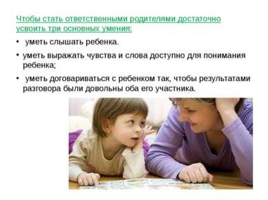 Чтобы стать ответственными родителями достаточно усвоить три основных умения:...