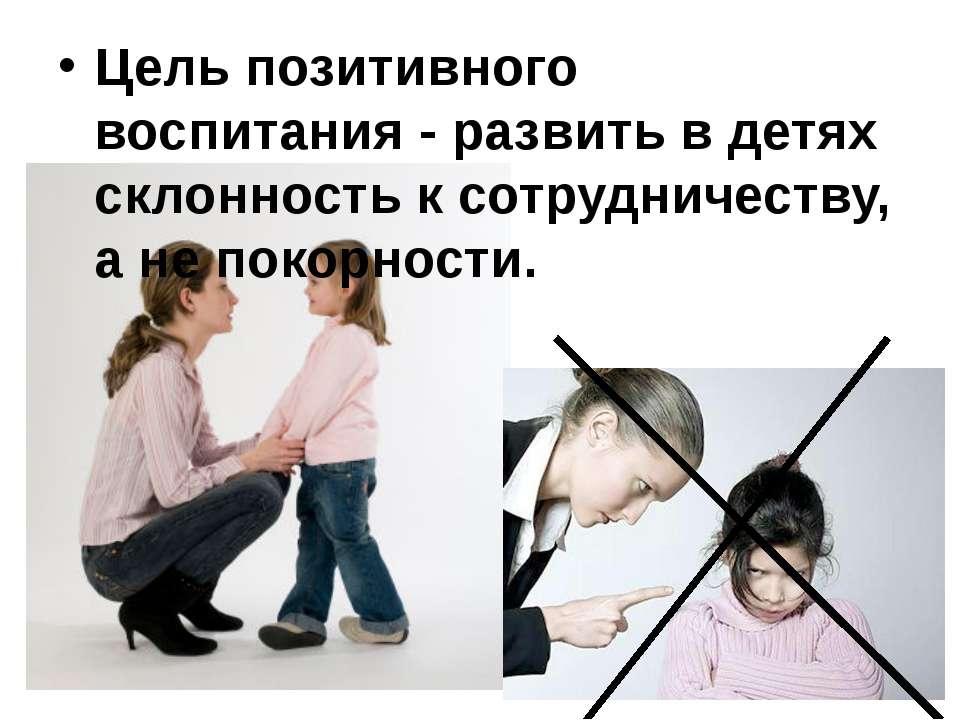 Цель позитивного воспитания - развить в детях склонность к сотрудничеству, а ...
