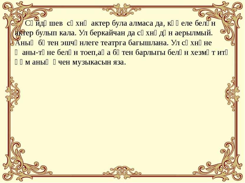 Сәйдәшев сәхнә актер була алмаса да, күңеле белән актер булып кала. Ул беркай...