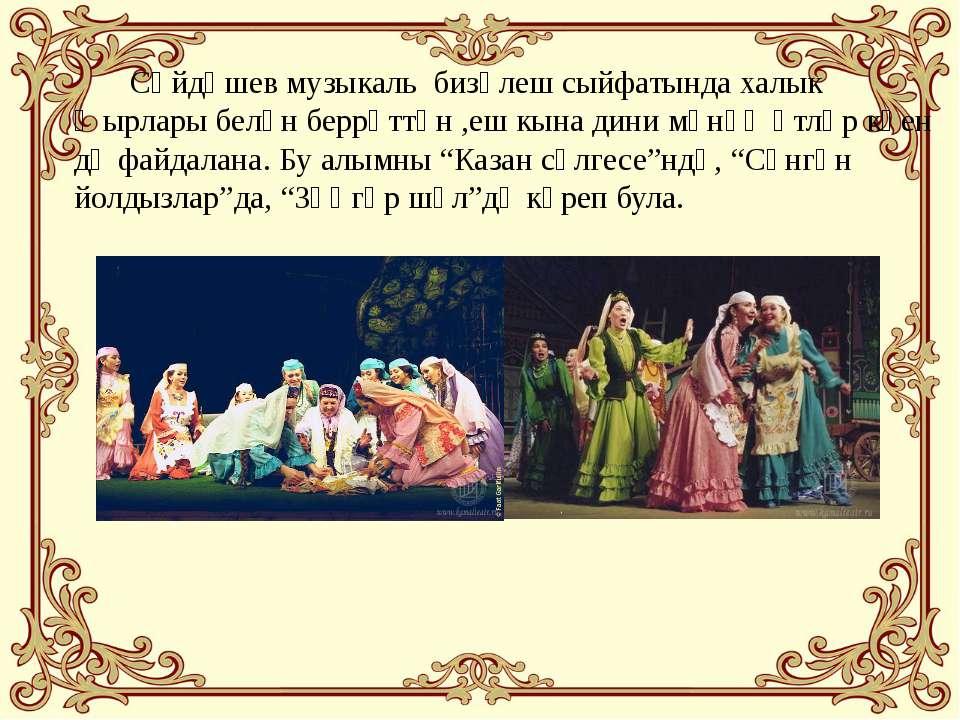 Сәйдәшев музыкаль бизәлеш сыйфатында халык җырлары белән беррәттән ,еш кына д...