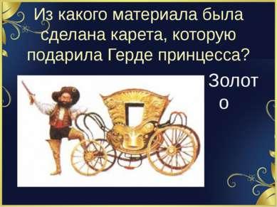 Из какого материала была сделана карета, которую подарила Герде принцесса? Зо...
