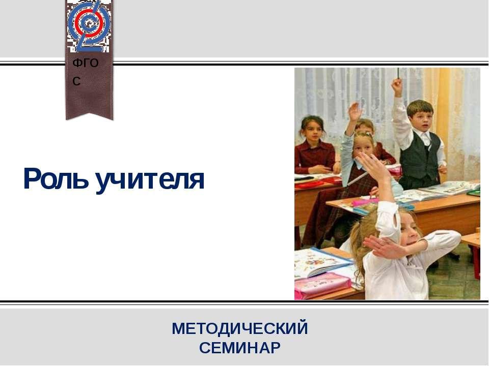 Роль учителя МЕТОДИЧЕСКИЙ СЕМИНАР ФГОС ПРИМЕЧАНИЕ. Чтобы изменить изображение...