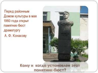 Перед районным Домом культуры в мае 1960 года открыт памятник-бюст драматургу...