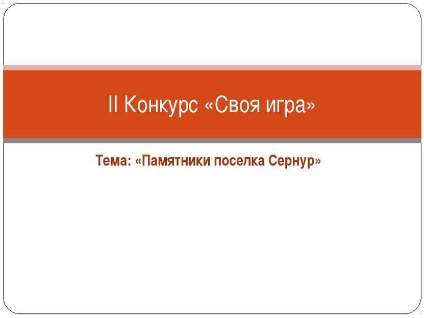 Тема: «Памятники поселка Сернур» II Конкурс «Своя игра»