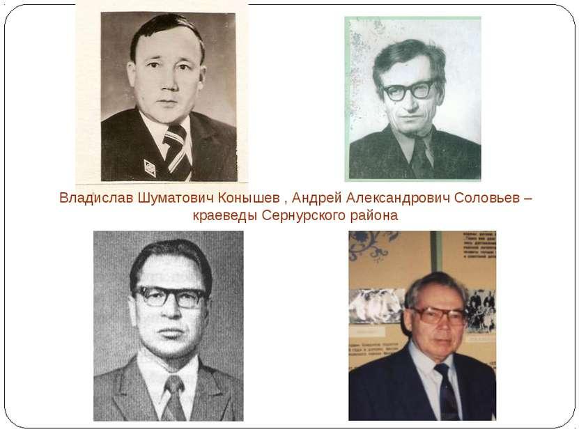 Владислав Шуматович Конышев , Андрей Александрович Соловьев – краеведы Сернур...