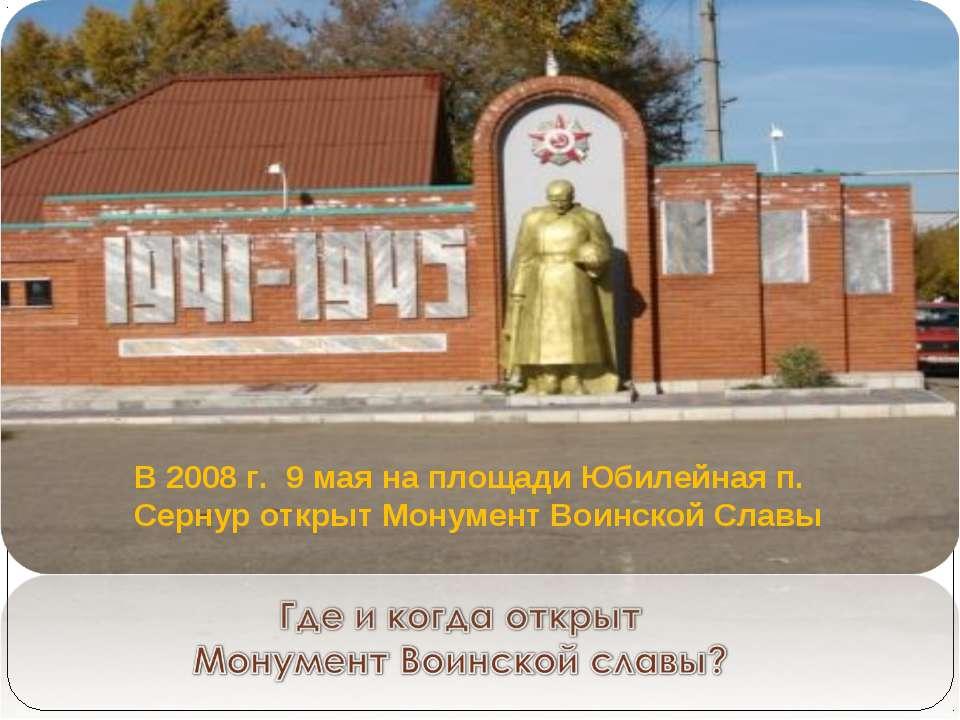 В 2008 г. 9 мая на площади Юбилейная п. Сернур открыт Монумент Воинской Славы
