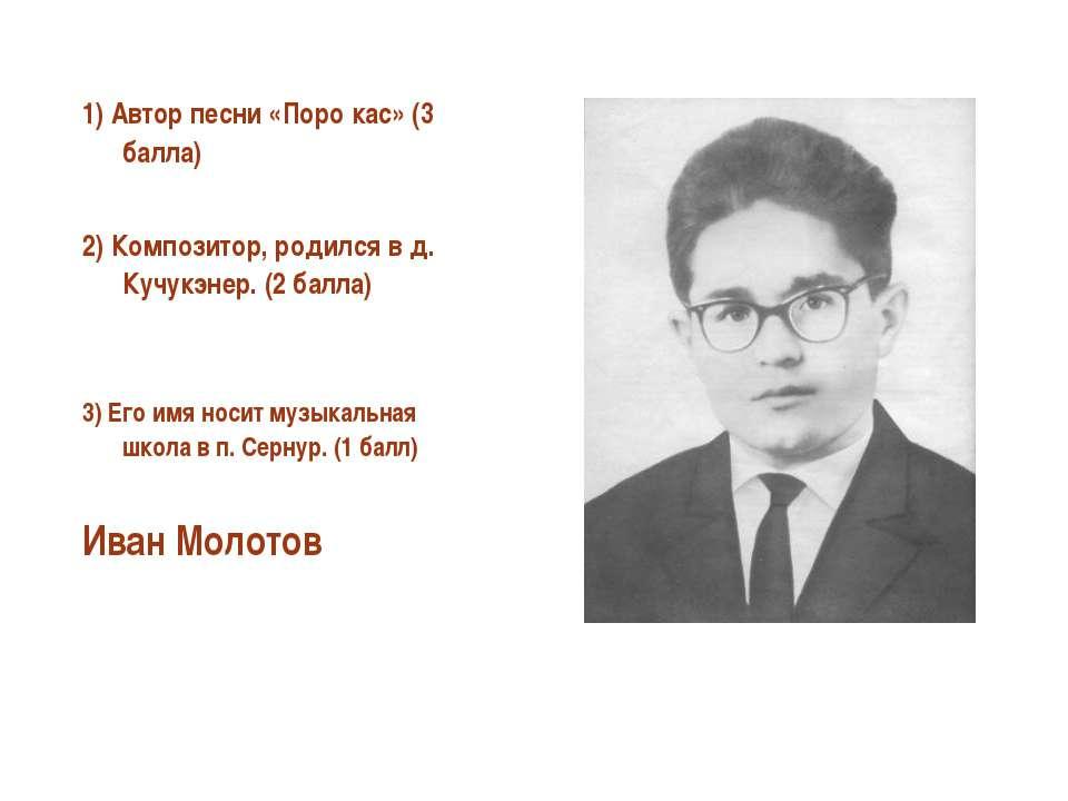 1) Автор песни «Поро кас» (3 балла) 2) Композитор, родился в д. Кучукэнер. (2...