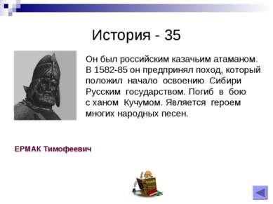 История - 35 Он был российским казачьим атаманом. В 1582-85 он предпринял пох...