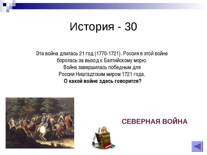 История - 30 Эта война длилась 21 год (1770-1721). Россия в этой войне борола...