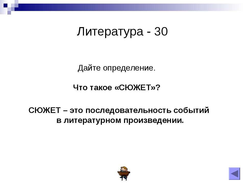 Литература - 30 Дайте определение. Что такое «СЮЖЕТ»? СЮЖЕТ – это последовате...