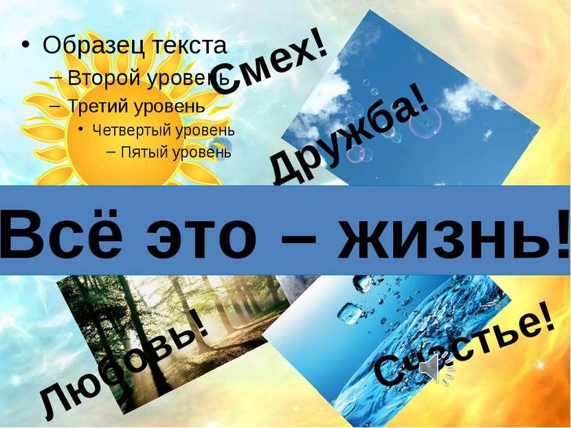Смех! Дружба! Любовь! Счастье! Всё это – жизнь!