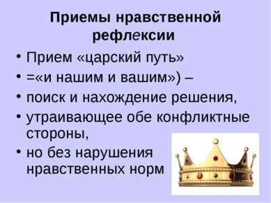 Приемы нравственной рефлексии Прием «царский путь» =«и нашим и вашим») – поис...