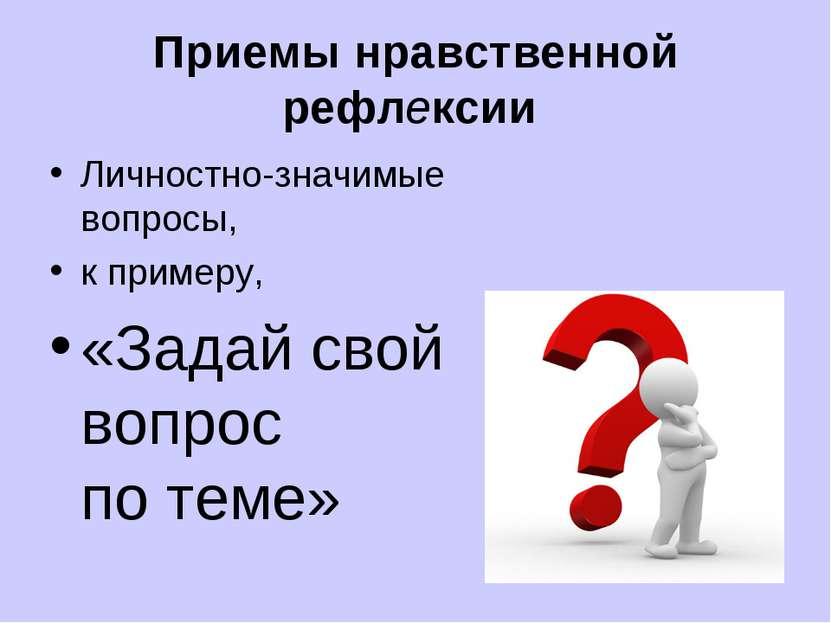 Приемы нравственной рефлексии Личностно-значимые вопросы, к примеру, «Задай с...