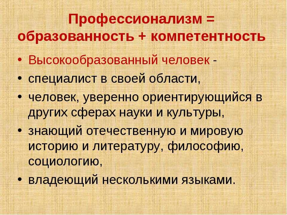 Профессионализм = образованность + компетентность Высокообразованный человек...