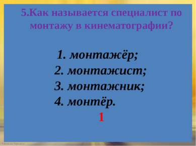 5.Как называется специалист по монтажу в кинематографии? 1. монтажёр; 2. монт...