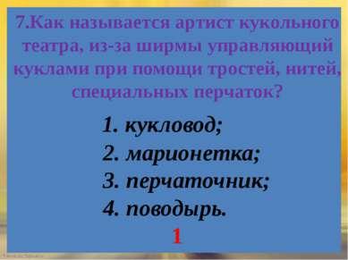 7.Как называется артист кукольного театра, из-за ширмы управляющий куклами пр...