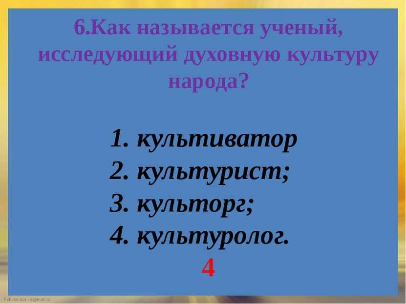 6.Как называется ученый, исследующий духовную культуру народа? 1. культиватор...