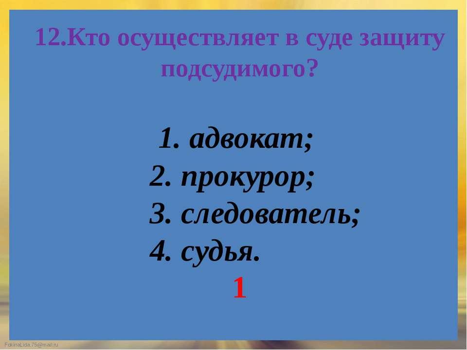 12.Кто осуществляет в суде защиту подсудимого? 1. адвокат; 2. прокурор; 3. сл...