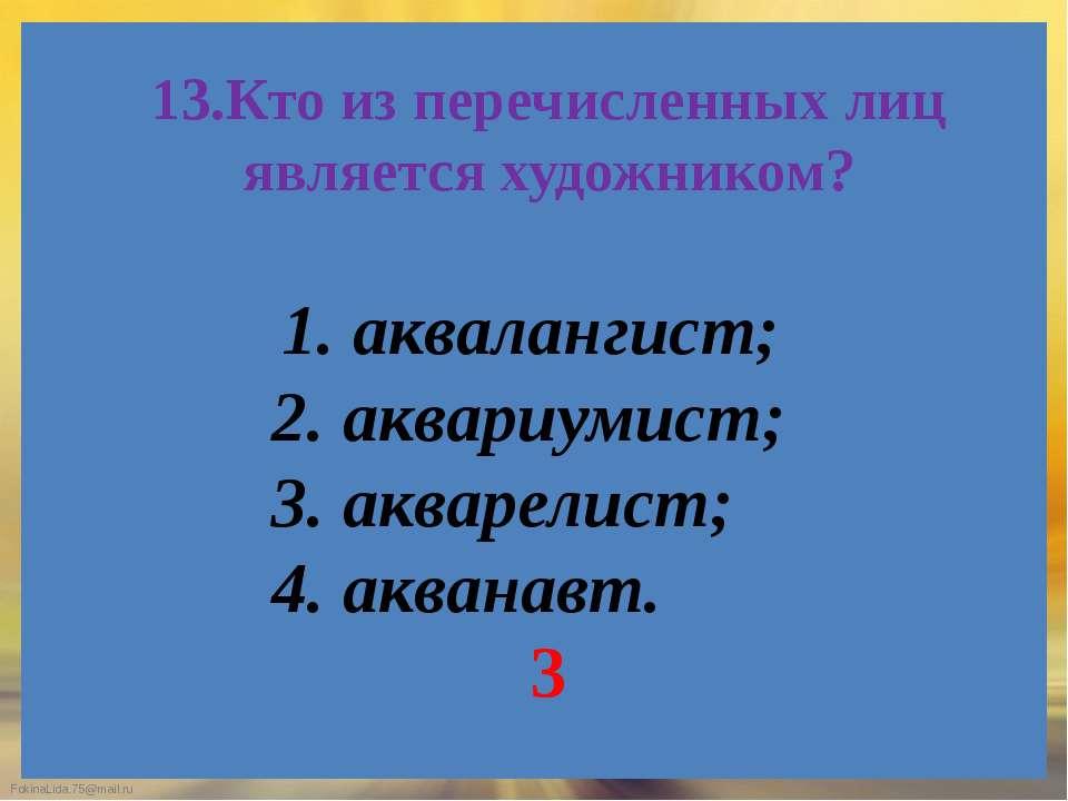 13.Кто из перечисленных лиц является художником? 1. аквалангист; 2. аквариуми...