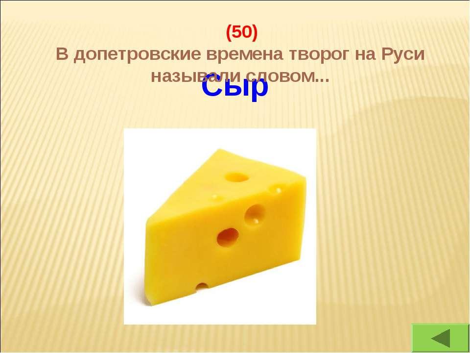 Сыр (50) В допетровские времена творог на Руси называли словом...