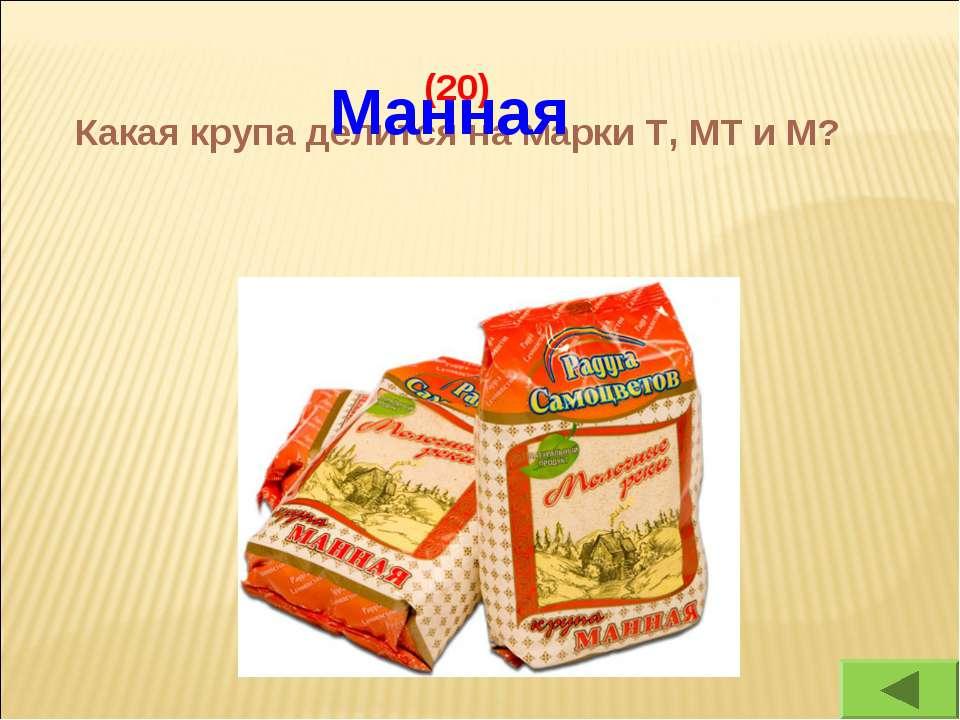(20) Какая крупа делится на марки Т, МТ и М? Манная