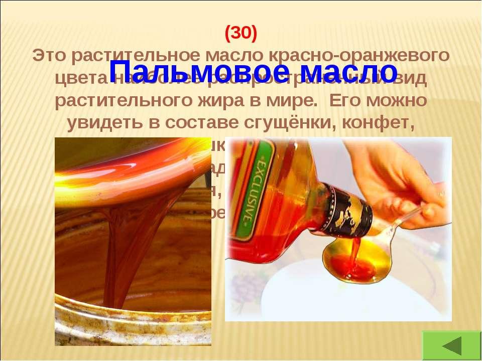 (30) Это растительное масло красно-оранжевого цвета наиболее распространенный...