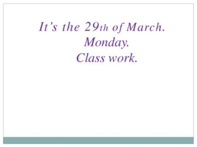It's the 29th of March. Monday. Class work.