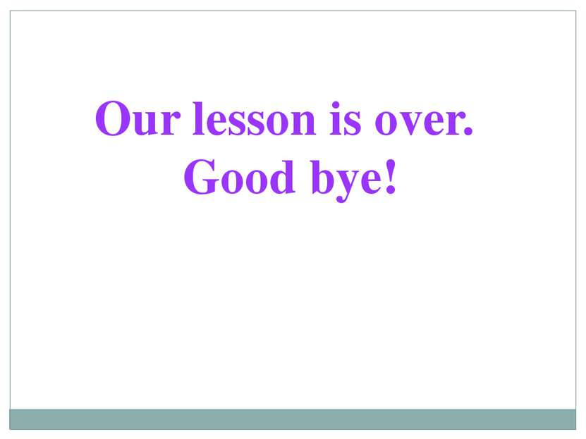 Our lesson is over. Good bye!