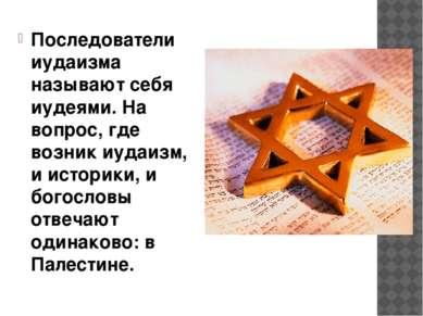 Последователи иудаизма называют себя иудеями. На вопрос, где возник иудаизм, ...