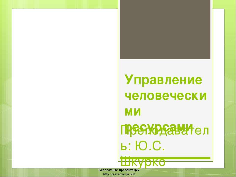 Управление человеческими ресурсами Преподаватель: Ю.С. Шкурко Бесплатные през...