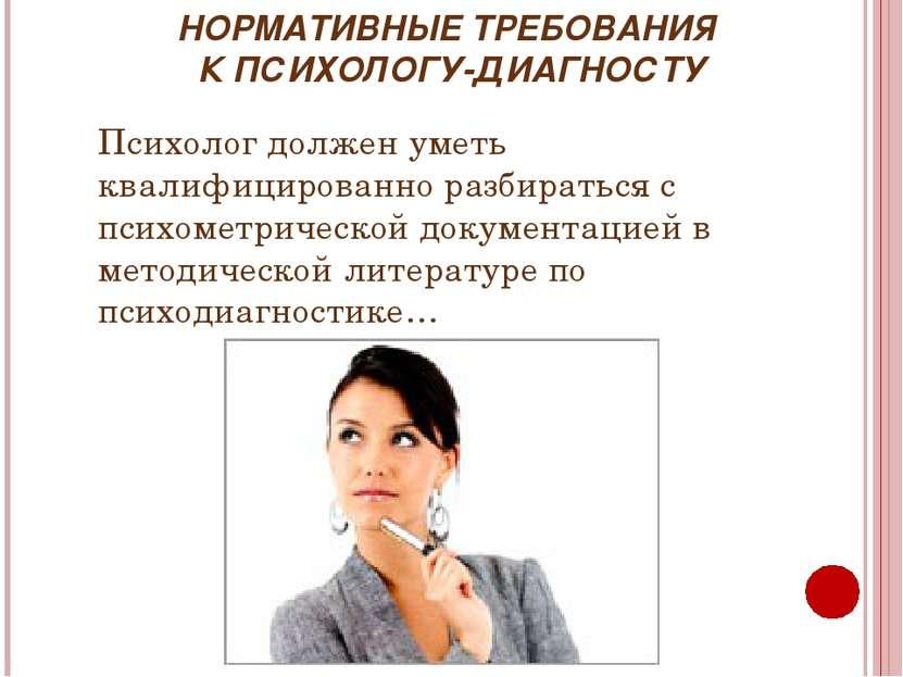 НОРМАТИВНЫЕ ТРЕБОВАНИЯ К ПСИХОЛОГУ-ДИАГНОСТУ Психолог должен уметь квалифицир...