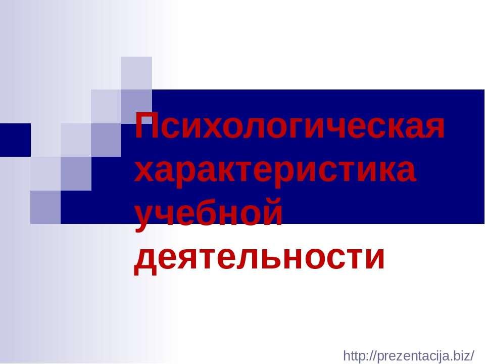 Психологическая характеристика учебной деятельности http://prezentacija.biz/