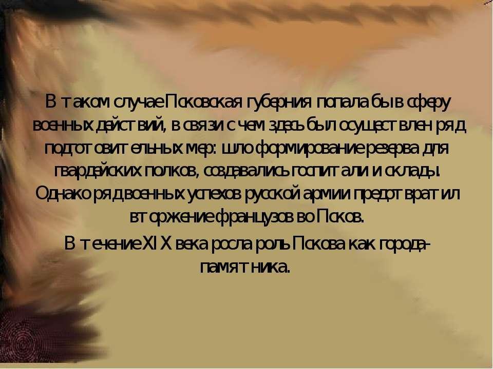 В таком случае Псковская губерния попала бы в сферу военных действий, в связи...
