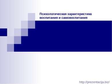 Психологическая характеристика воспитания и самовоспитания http://prezentacij...
