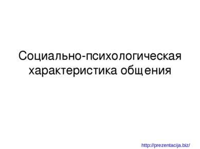 Социально-психологическая характеристика общения http://prezentacija.biz/