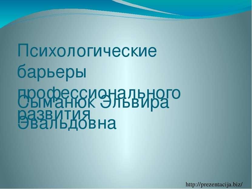 Психологические барьеры профессионального развития Сыманюк Эльвира Эвальдовна...
