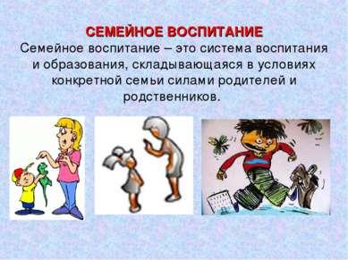 СЕМЕЙНОЕ ВОСПИТАНИЕ Семейное воспитание – это система воспитания и образовани...