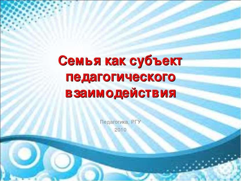 Семья как субъект педагогического взаимодействия Педагогика, РГУ 2010