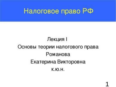 Лекция I Основы теории налогового права Романова Екатерина Викторовна к.ю.н. ...