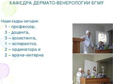 КАФЕДРА ДЕРМАТО-ВЕНЕРОЛОГИИ БГМУ Наши кадры сегодня: 1 - профессор, 3 - доцен...