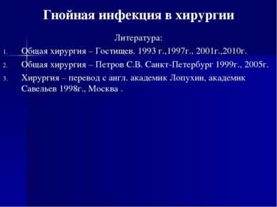 Гнойная инфекция в хирургии Литература: Общая хирургия – Гостищев. 1993 г.,19...