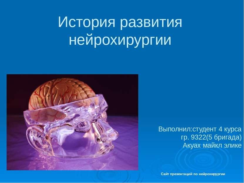 История развития нейрохирургии Выполнил:студент 4 курса гр. 9322(5 бригада) А...