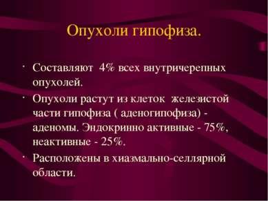Опухоли гипофиза. Составляют 4% всех внутричерепных опухолей. Опухоли растут ...