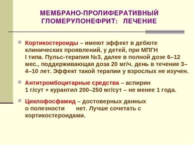 МЕМБРАНО-ПРОЛИФЕРАТИВНЫЙ ГЛОМЕРУЛОНЕФРИТ: ЛЕЧЕНИЕ Кортикостероиды – имеют эфф...