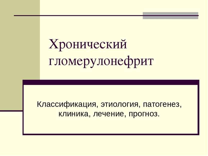 Хронический гломерулонефрит Классификация, этиология, патогенез, клиника, леч...
