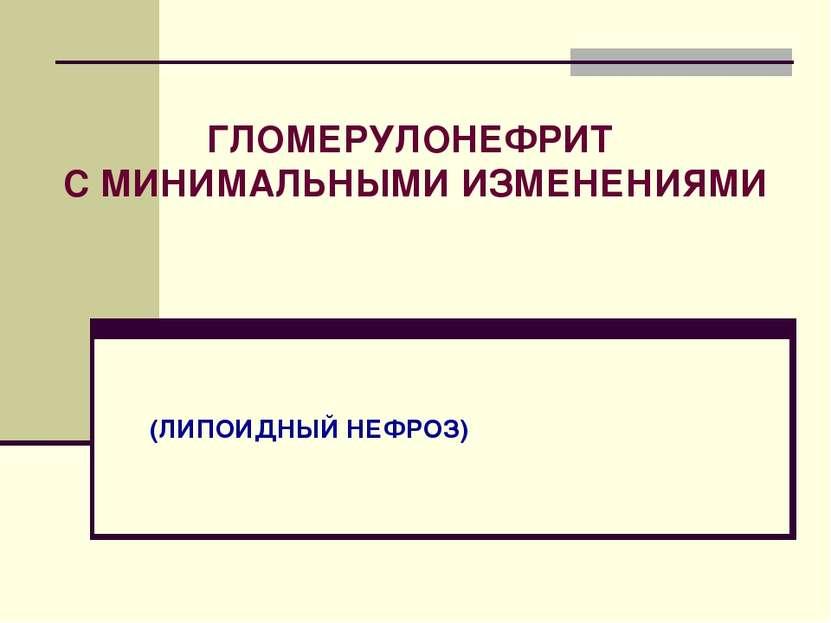 (ЛИПОИДНЫЙ НЕФРОЗ) ГЛОМЕРУЛОНЕФРИТ С МИНИМАЛЬНЫМИ ИЗМЕНЕНИЯМИ