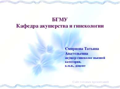 БГМУ Кафедра акушерства и гинекологии Смирнова Татьяна Анатольевна акушер-гин...