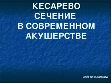КЕСАРЕВО СЕЧЕНИЕ В СОВРЕМЕННОМ АКУШЕРСТВЕ Сайт презентаций